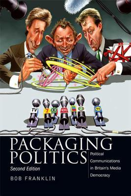 Packaging Politics: Political Communications in Britain's Media Democracy - Franklin, Bob, Professor