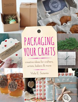 Packaging Your Crafts: Creative Ideas for Crafters, Artists, Bakers, & More - Sutanto, Viola E