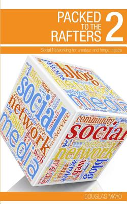 Packed to the Rafters 2 - Social Networks: Social Networking for Amateur and Fringe Theatre - Mayo, Douglas