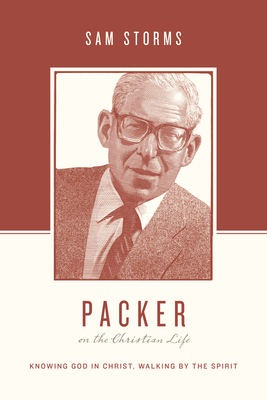 Packer on the Christian Life: Knowing God in Christ, Walking by the Spirit - Storms, Sam, Dr.