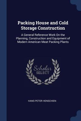Packing House and Cold Storage Construction: A General Reference Work on the Planning, Construction and Equipment of Modern American Meat Packing Plants - Henschien, Hans Peter
