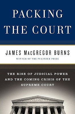 Packing the Court: The Rise of Judicial Power and the Coming Crisis of the Supreme Court - Burns, James MacGregor