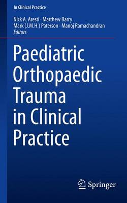 Paediatric Orthopaedic Trauma in Clinical Practice - Aresti, Nick A. (Editor), and Barry, Matthew (Editor), and Paterson, Mark (Editor)