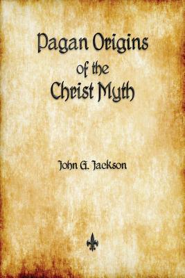 Pagan Origins of the Christ Myth - Jackson, John G