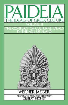 Paideia: The Ideals of Greek Culture: Volume III: The Conflict of Cultural Ideals in the Age of Plato - Jaeger, Werner