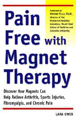 Pain-Free with Magnet Therapy: Discover How Magnets Can Help Relieve Arthritis, Sports Injuries, Fibromyalgia, and Chronic Pain - Owen, Lara