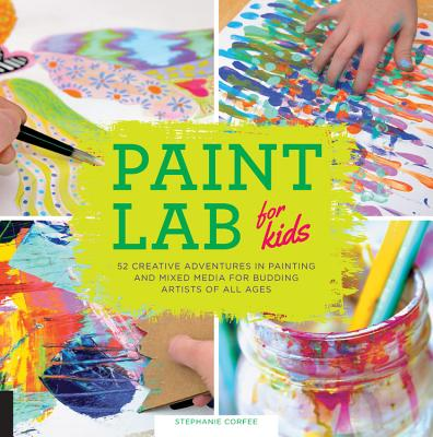Paint Lab for Kids: 52 Creative Adventures in Painting and Mixed Media for Budding Artists of All Ages - Corfee, Stephanie