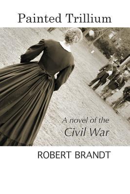 Painted Trillium: A Novel of the Civil War - Robert, Brandt
