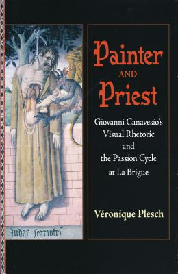 Painter and Priest: Giovanni Canavesio's Visual Rhetoric and the Passion Cycle at La Brigue - Plesch, Veronique