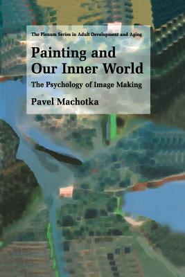 Painting and Our Inner World: The Psychology of Image Making - Machotka, Pavel, Professor