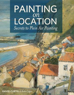Painting on Location: Secrets to Plein Air Painting - Curtis, David, Professor, and Capon, Robin