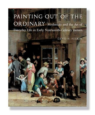 Painting Out of the Ordinary: Modernity and the Art of Everday Life in Early Nineteenth-Century Britain - Solkin, David H, Dr.