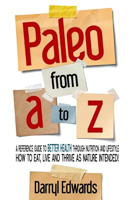 Paleo from A to Z: A Reference Guide to Better Health Through Nutrition and Lifestyle. How to Eat, Live and Thrive as Nature Intended! - Edwards, Darryl