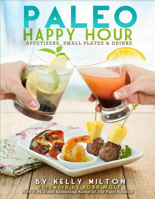 Paleo Happy Hour: Appetizers, Small Plates & Drinks - Milton, Kelly, and Wolf, Robb (Foreword by)