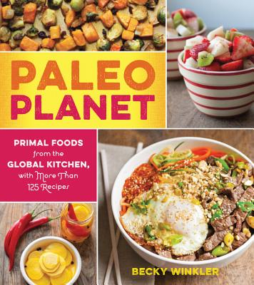 Paleo Planet: Primal Foods from the Global Kitchen, with More Than 125 Recipes - Winkler, Becky, Ms.