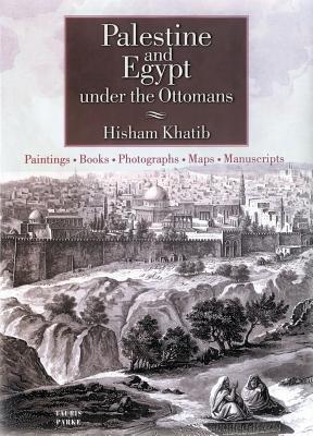 Palestine and Egypt Under the Ottomans: Paintings, Books, Photographs, Maps and Manuscripts - Khatib, Hisham