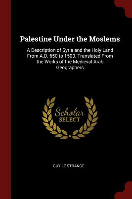 Palestine Under the Moslems: A Description of Syria and the Holy Land from A.D. 650 to 1500. Translated from the Works of the Medieval Arab Geographers - Le Strange, Guy