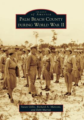 Palm Beach County During World War II - Gillis, Susan, and Marconi, Richard A, and Murray, Debi