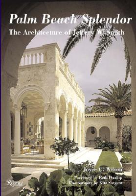 Palm Beach Splendor: The Architecture of Jeffery W. Smith - Wilson, Joyce, and Sargent, Kim (Photographer), and Dunlop, Beth (Foreword by)