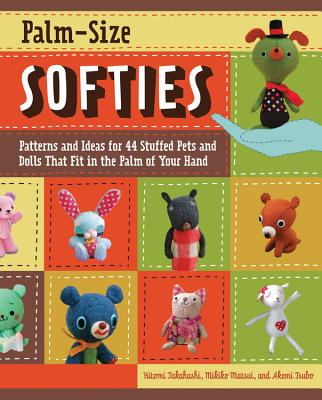 Palm-Size Softies: Patterns and Ideas for 44 Stuffed Pets and Dolls That Fit in the Palm of Your Hand - Takahashi, Hitomi