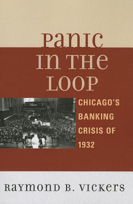 Panic in the Loop: Chicago's Banking Crisis of 1932 - Vickers, Raymond B