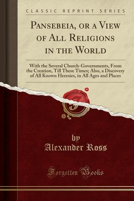 Pansebeia, or a View of All Religions in the World: With the Several Church-Governments, from the Creation, Till These Times; Also, a Discovery of All Known Heresies, in All Ages and Places (Classic Reprint) - Ross, Alexander