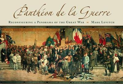 Pantheon de La Guerre: Reconfiguring a Panorama of the Great War - Levitch, Mark