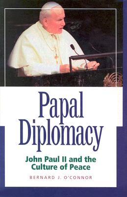 Papal Diplomacy: John Paul II and the Culture of Peace - O'Connor, Bernard J