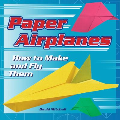 Paper Airplanes: How to Make and Fly Them - Mitchell, David