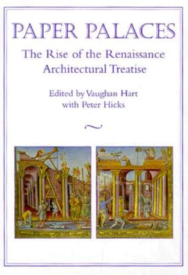 Paper Palaces: The Rise of the Renaissance Architectural Treatise - Hart, Vaughan, Mr. (Editor), and Hicks, Peter (Editor)