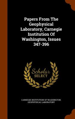 Papers from the Geophysical Laboratory, Carnegie Institution of Washington, Issues 347-396 - Carnegie Institution of Washington Geop (Creator)