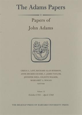 Papers of John Adams, Volume 12: October 1781 - April 1782 - Adams, John, and Lint, Gregg L (Editor), and Ryerson, Richard Alan (Editor)