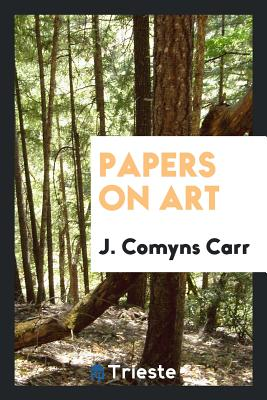 Papers on Art - Carr, J Comyns
