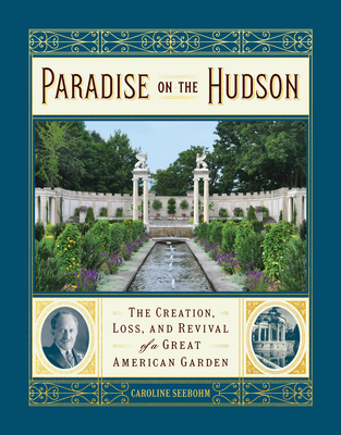 Paradise on the Hudson: The Creation, Loss, and Revival of a Gilded Age Garden - Seebohm, Caroline