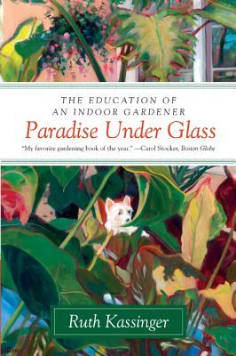 Paradise Under Glass: The Education of an Indoor Gardener - Kassinger, Ruth