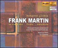 Paradisi Gloria: Frank Martin's In terra pax, Pilate, Golgotha - Christine Buffle (soprano); Christopher Fel (bass); Claude Pia (tenor); Daniel Galvez-Vallejo (tenor); Fabrice Dalis (tenor);...