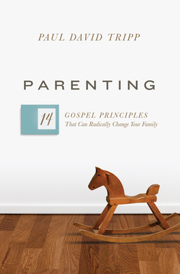 Parenting: 14 Gospel Principles That Can Radically Change Your Family - Tripp, Paul David, M.DIV., D.Min.