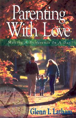 Parenting with Love: Making a Difference in a Day - Latham, Glenn I