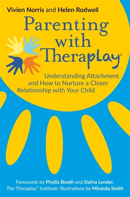 Parenting with Theraplay(r): Understanding Attachment and How to Nurture a Closer Relationship with Your Child - Rodwell, Helen, and Norris, Vivien, and Booth, Phyllis (Foreword by)