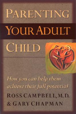 Parenting Your Adult Child: How You Can Help Them Achieve Their Full Potential - Campbell, Ross, M.D.