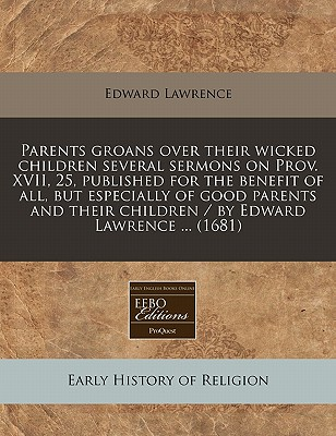 Parents Groans Over Their Wicked Children Several Sermons on Prov. XVII, 25, Published for the Benefit of All, But Especially of Good Parents and Their Children / By Edward Lawrence ... (1681) - Lawrence, Edward