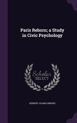 Paris Reborn; A Study in Civic Psychology - Gibbons, Herbert Adams