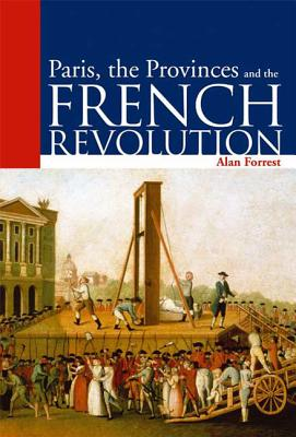 Paris, the Provinces and the French Revolution - Forrest, Alan