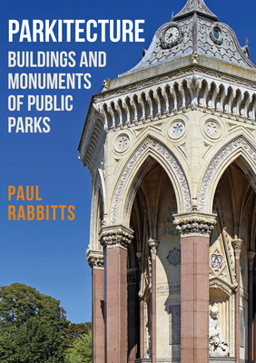 Parkitecture: Buildings and Monuments of Public Parks - Rabbitts, Paul