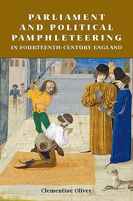 Parliament and Political Pamphleteering in Fourteenth-Century England - Oliver, Clementine