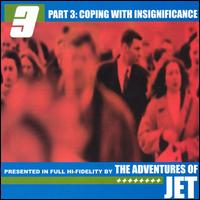 Part 3: Coping With Insignificance - The Adventures of Jet