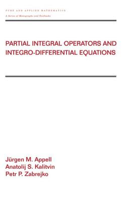 Partial Integral Operators and Integro-Differential Equations: Pure and Applied Mathematics - Appell, Jurgen (Editor), and Kalitvin, Anatalij S, and Zabrejko, Petr P