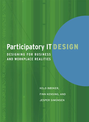 Participatory IT Design: Designing for Business and Workplace Realities - Bodker, Keld, and Kensing, Finn, and Simonsen, Jesper