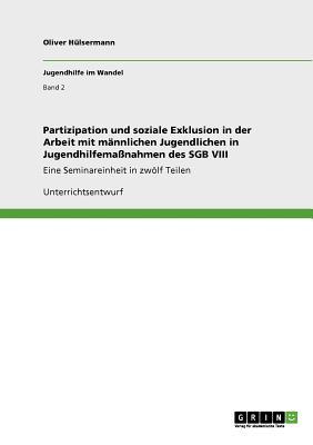 Partizipation Und Soziale Exklusion in Der Arbeit Mit Mannlichen Jugendlichen in Jugendhilfemanahmen Des Sgb VIII - Hulsermann, Oliver