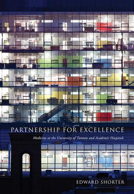 Partnership for Excellence: Medicine at the University of Toronto and Academic Hospitals - Shorter, Edward